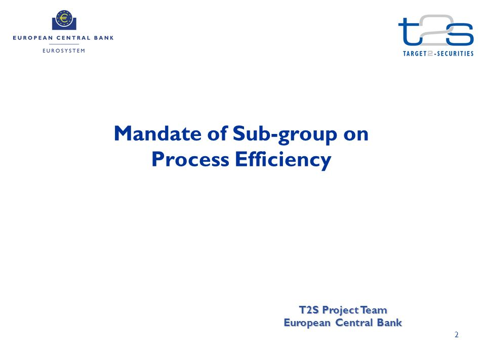 2 Mandate of Sub-group on Process Efficiency T2S Project Team European Central Bank