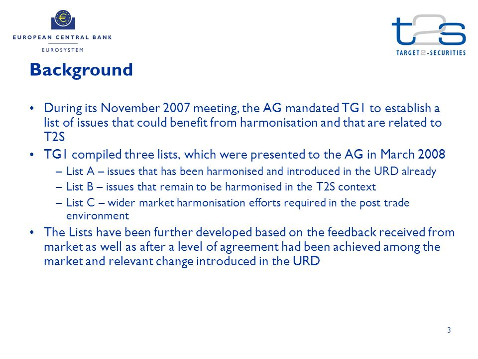 3 During its November 2007 meeting, the AG mandated TG1 to establish a list of issues that could benefit from harmonisation and that are related to T2S TG1 compiled three lists, which were presented to the AG in March 2008 –List A – issues that has been harmonised and introduced in the URD already –List B – issues that remain to be harmonised in the T2S context –List C – wider market harmonisation efforts required in the post trade environment The Lists have been further developed based on the feedback received from market as well as after a level of agreement had been achieved among the market and relevant change introduced in the URD Background