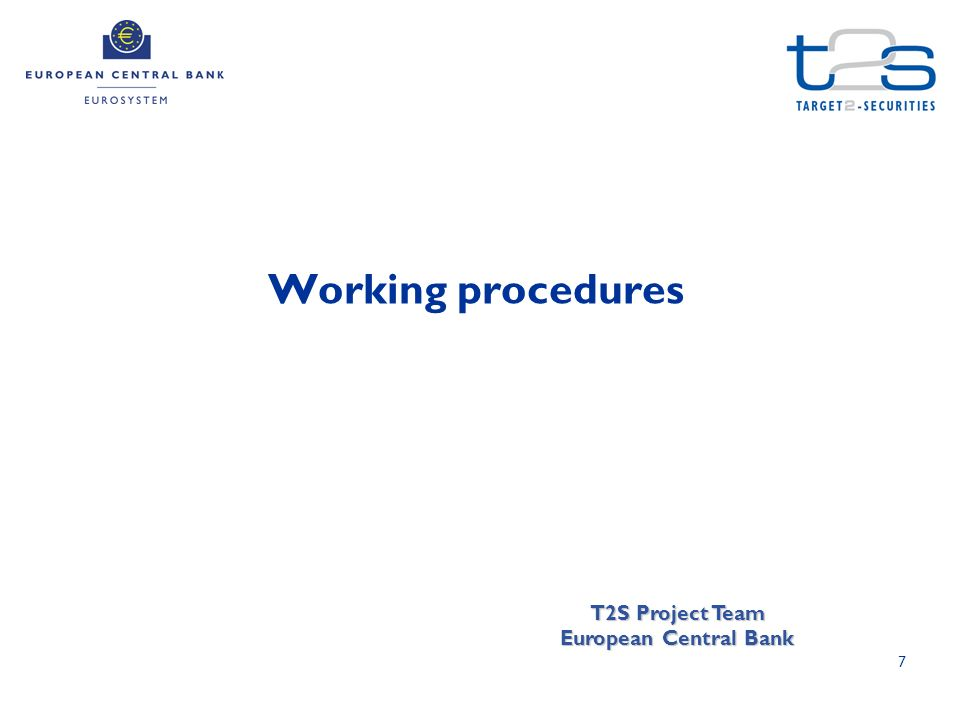 7 Working procedures T2S Project Team European Central Bank