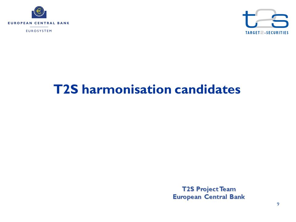 9 T2S harmonisation candidates T2S Project Team European Central Bank