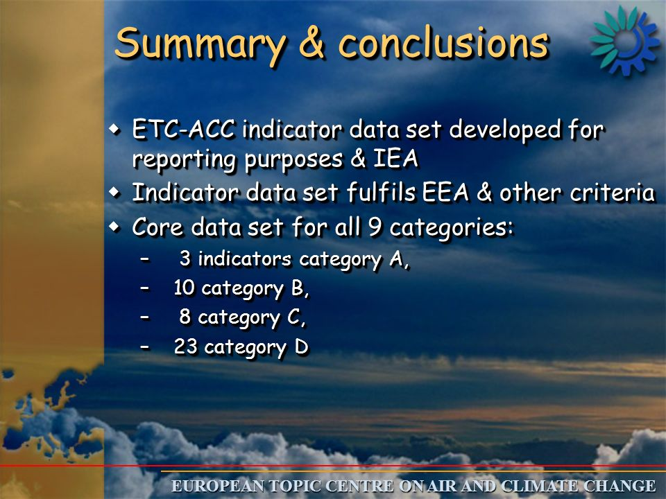 EUROPEAN TOPIC CENTRE ON AIR AND CLIMATE CHANGE Summary & conclusions wETC-ACC indicator data set developed for reporting purposes & IEA wIndicator data set fulfils EEA & other criteria wCore data set for all 9 categories: – 3 indicators category A, –10 category B, – 8 category C, –23 category D wETC-ACC indicator data set developed for reporting purposes & IEA wIndicator data set fulfils EEA & other criteria wCore data set for all 9 categories: – 3 indicators category A, –10 category B, – 8 category C, –23 category D