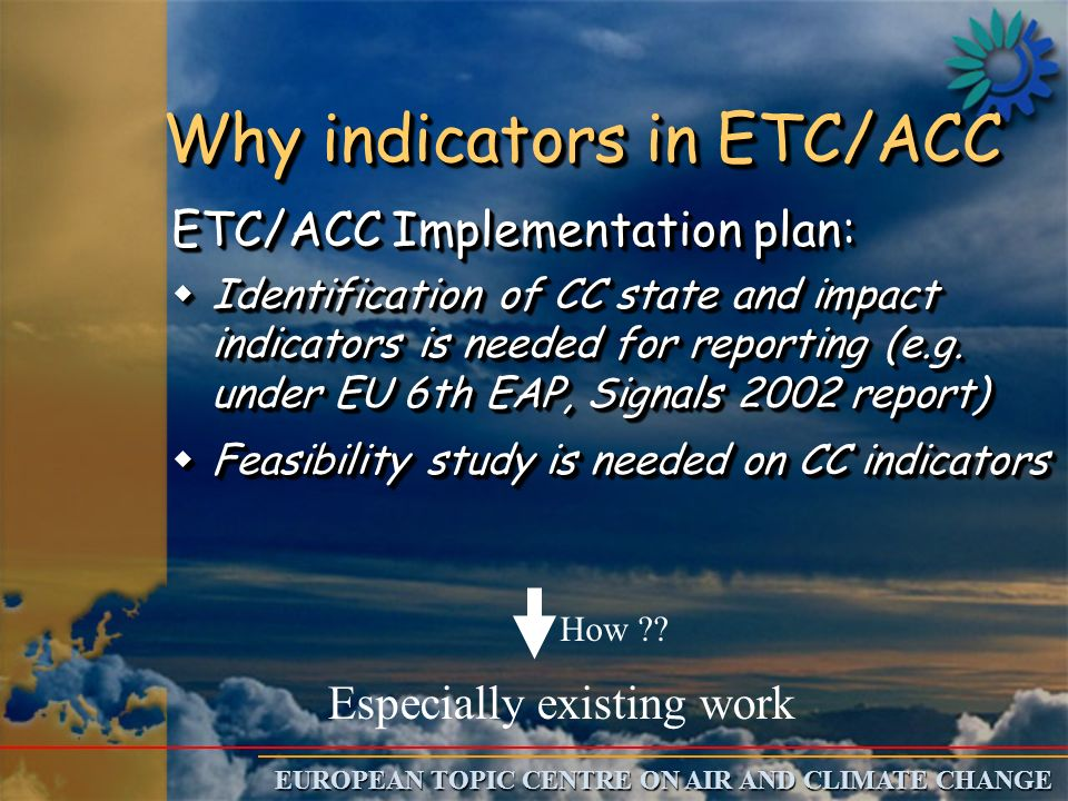 EUROPEAN TOPIC CENTRE ON AIR AND CLIMATE CHANGE Why indicators in ETC/ACC ETC/ACC Implementation plan: wIdentification of CC state and impact indicators is needed for reporting (e.g.