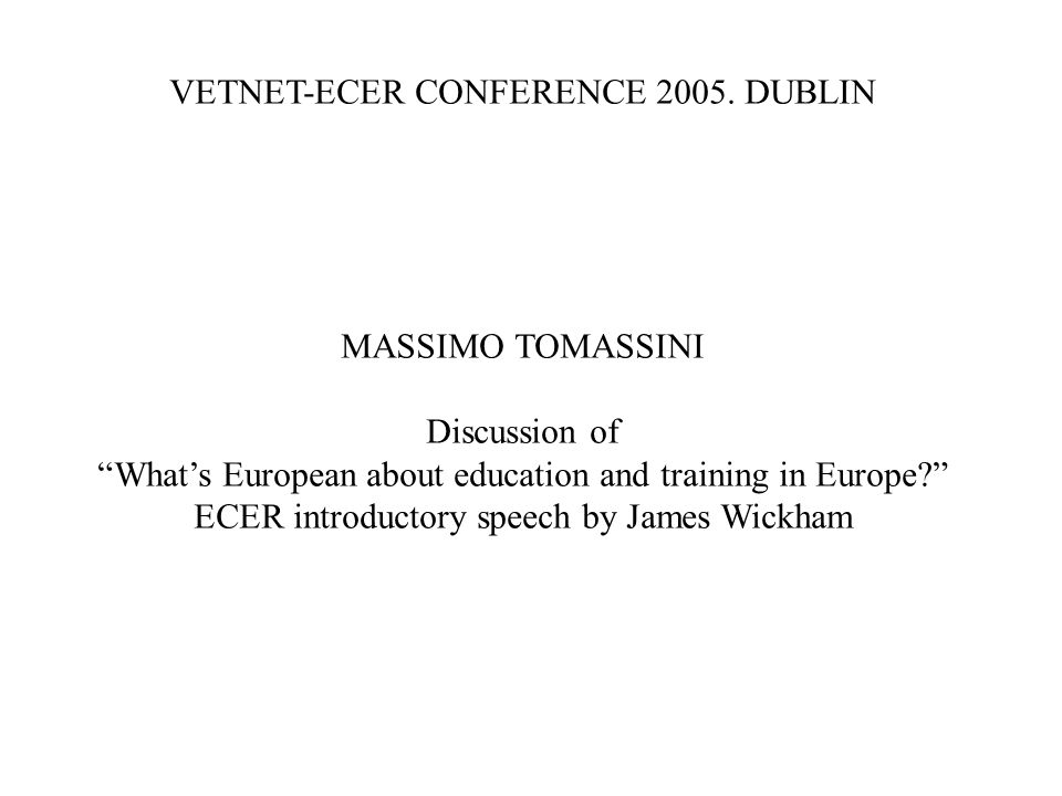 VETNET-ECER CONFERENCE 2005. DUBLIN MASSIMO TOMASSINI Discussion of Whats European about education and training in Europe? ECER introductory speech by