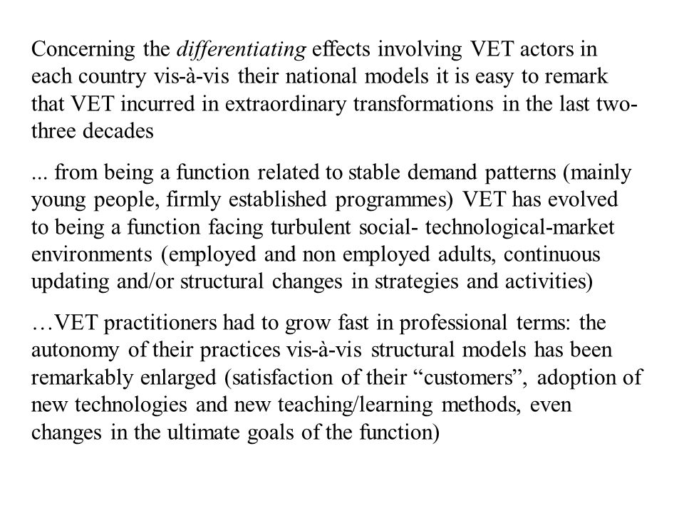 Concerning the differentiating effects involving VET actors in each country vis-à-vis their national models it is easy to remark that VET incurred in extraordinary transformations in the last two- three decades...