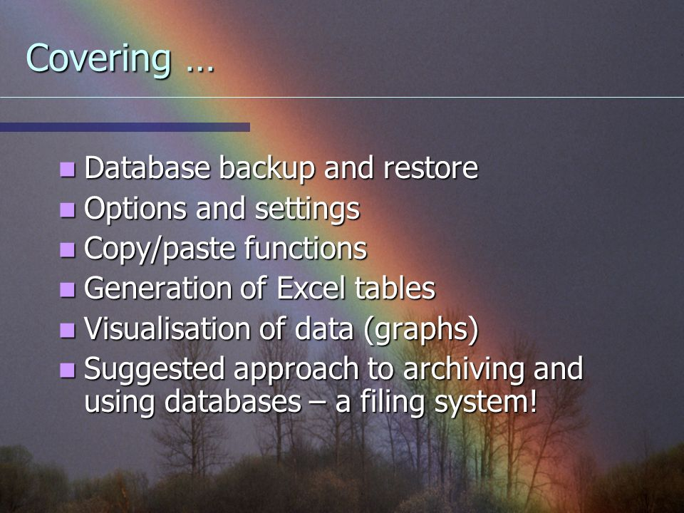 Covering … Database backup and restore Database backup and restore Options and settings Options and settings Copy/paste functions Copy/paste functions Generation of Excel tables Generation of Excel tables Visualisation of data (graphs) Visualisation of data (graphs) Suggested approach to archiving and using databases – a filing system.