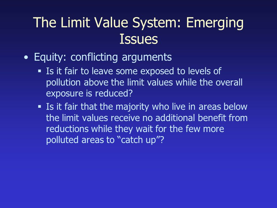 The Limit Value System: Emerging Issues Equity: conflicting arguments Is it fair to leave some exposed to levels of pollution above the limit values while the overall exposure is reduced.