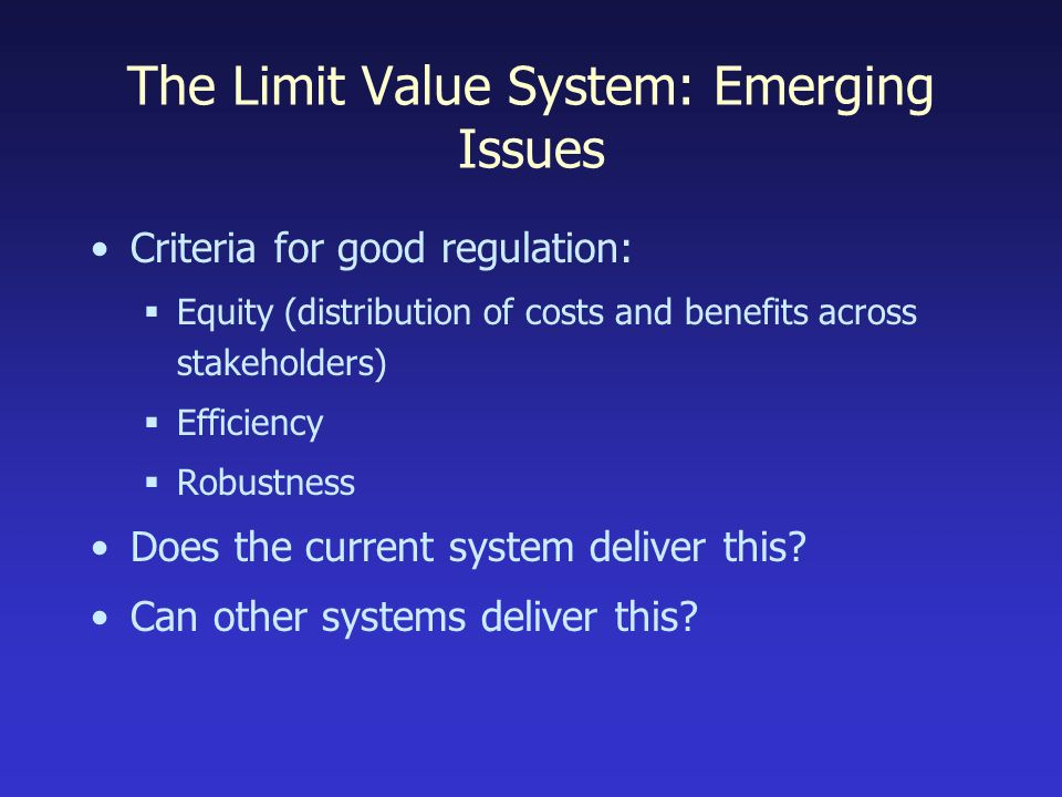 The Limit Value System: Emerging Issues Criteria for good regulation: Equity (distribution of costs and benefits across stakeholders) Efficiency Robustness Does the current system deliver this.