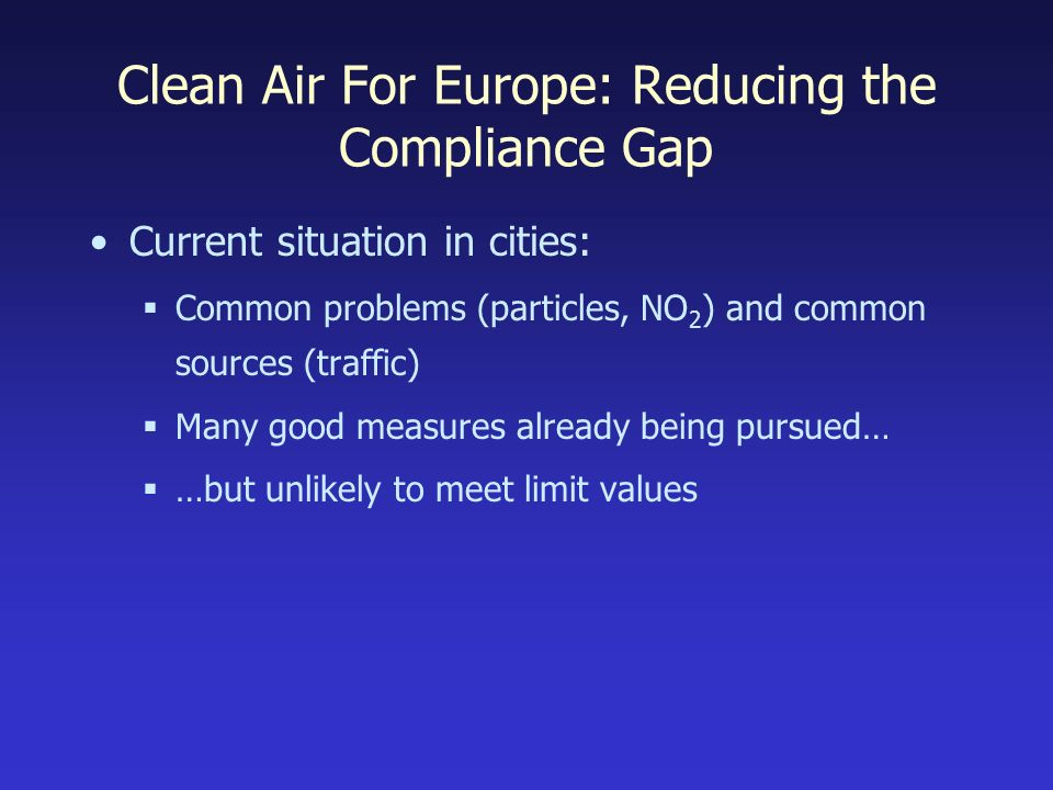 Clean Air For Europe: Reducing the Compliance Gap Current situation in cities: Common problems (particles, NO 2 ) and common sources (traffic) Many good measures already being pursued… …but unlikely to meet limit values