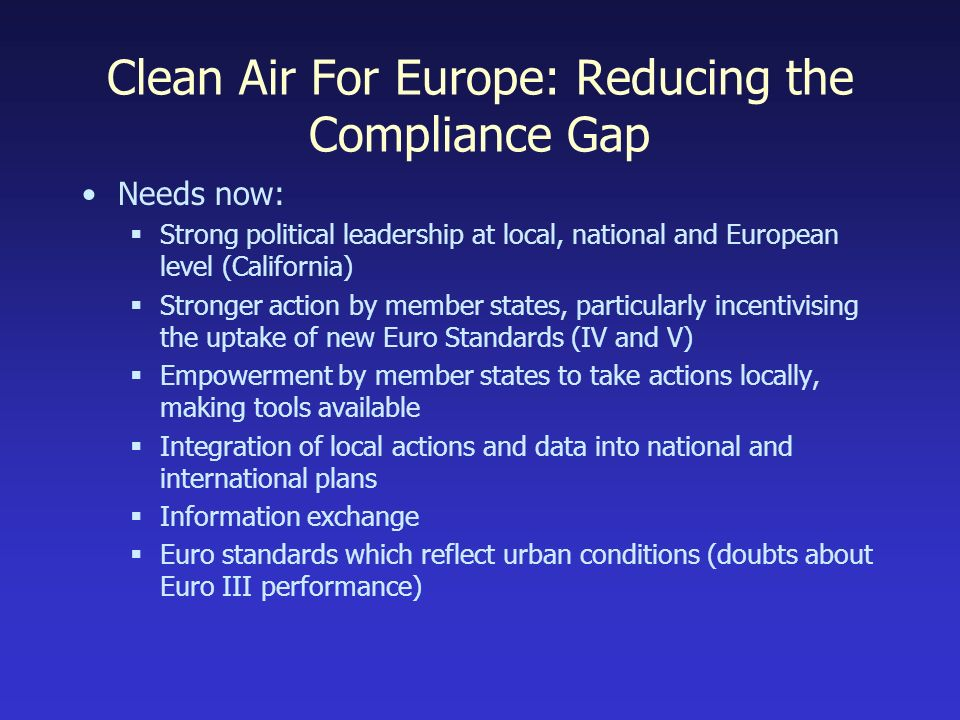 Clean Air For Europe: Reducing the Compliance Gap Needs now: Strong political leadership at local, national and European level (California) Stronger action by member states, particularly incentivising the uptake of new Euro Standards (IV and V) Empowerment by member states to take actions locally, making tools available Integration of local actions and data into national and international plans Information exchange Euro standards which reflect urban conditions (doubts about Euro III performance)