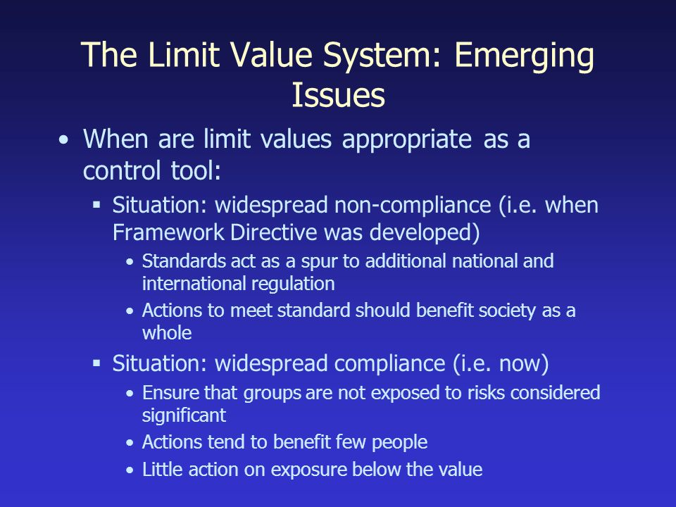 The Limit Value System: Emerging Issues When are limit values appropriate as a control tool: Situation: widespread non-compliance (i.e.