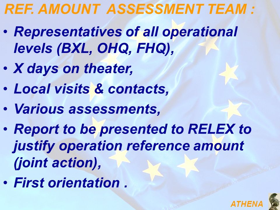 ATHENA Representatives of all operational levels (BXL, OHQ, FHQ), X days on theater, Local visits & contacts, Various assessments, Report to be presented to RELEX to justify operation reference amount (joint action), First orientation.