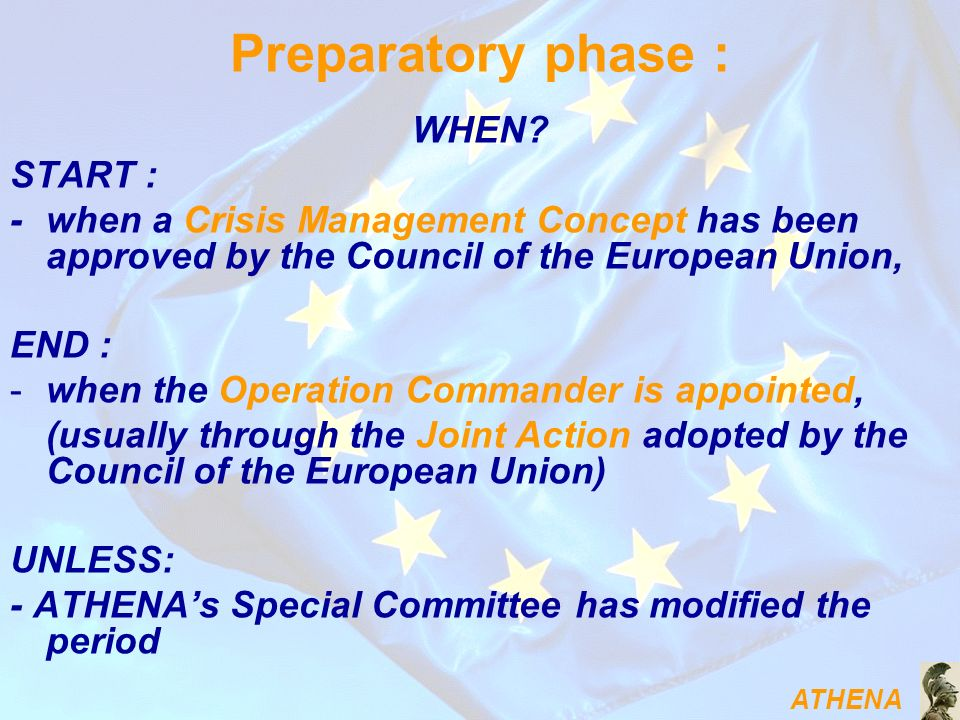 ATHENA Preparatory phase : WHEN? START : - when a Crisis Management Concept has been approved by the Council of the European Union, END : -when the Op
