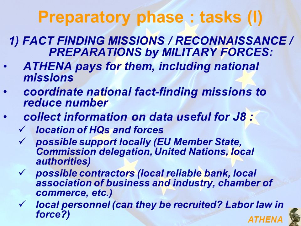 ATHENA 1) FACT FINDING MISSIONS / RECONNAISSANCE / PREPARATIONS by MILITARY FORCES: ATHENA pays for them, including national missions coordinate national fact-finding missions to reduce number collect information on data useful for J8 : location of HQs and forces possible support locally (EU Member State, Commission delegation, United Nations, local authorities) possible contractors (local reliable bank, local association of business and industry, chamber of commerce, etc.) local personnel (can they be recruited.