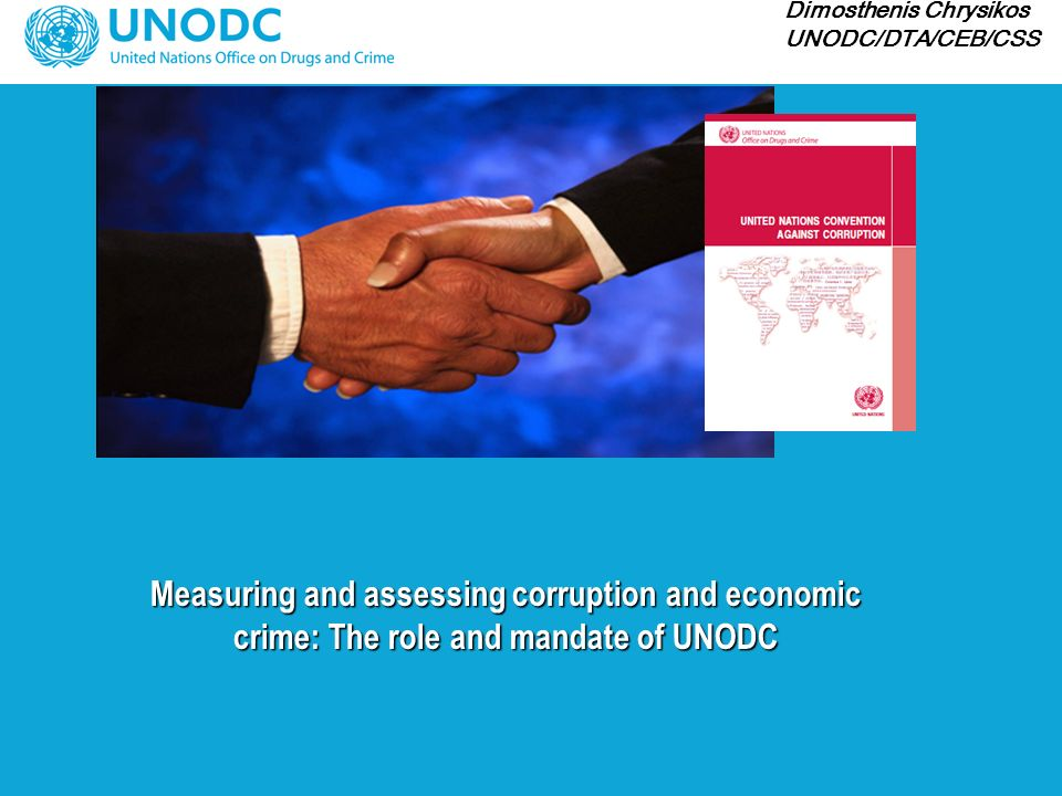 Measuring and assessing corruption and economic crime: The role and mandate of UNODC Dimosthenis Chrysikos UNODC/DTA/CEB/CSS
