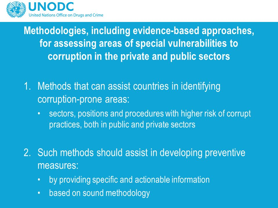 Methodologies, including evidence-based approaches, for assessing areas of special vulnerabilities to corruption in the private and public sectors 1.Methods that can assist countries in identifying corruption-prone areas: sectors, positions and procedures with higher risk of corrupt practices, both in public and private sectors 2.Such methods should assist in developing preventive measures: by providing specific and actionable information based on sound methodology