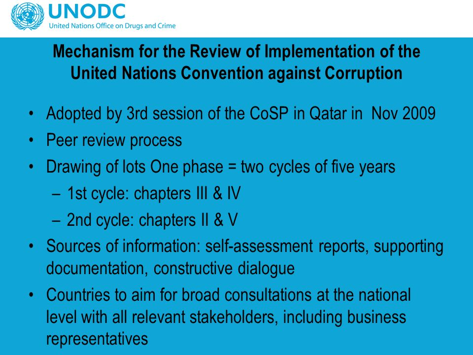 Mechanism for the Review of Implementation of the United Nations Convention against Corruption Adopted by 3rd session of the CoSP in Qatar in Nov 2009 Peer review process Drawing of lots One phase = two cycles of five years –1st cycle: chapters III & IV –2nd cycle: chapters II & V Sources of information: self-assessment reports, supporting documentation, constructive dialogue Countries to aim for broad consultations at the national level with all relevant stakeholders, including business representatives