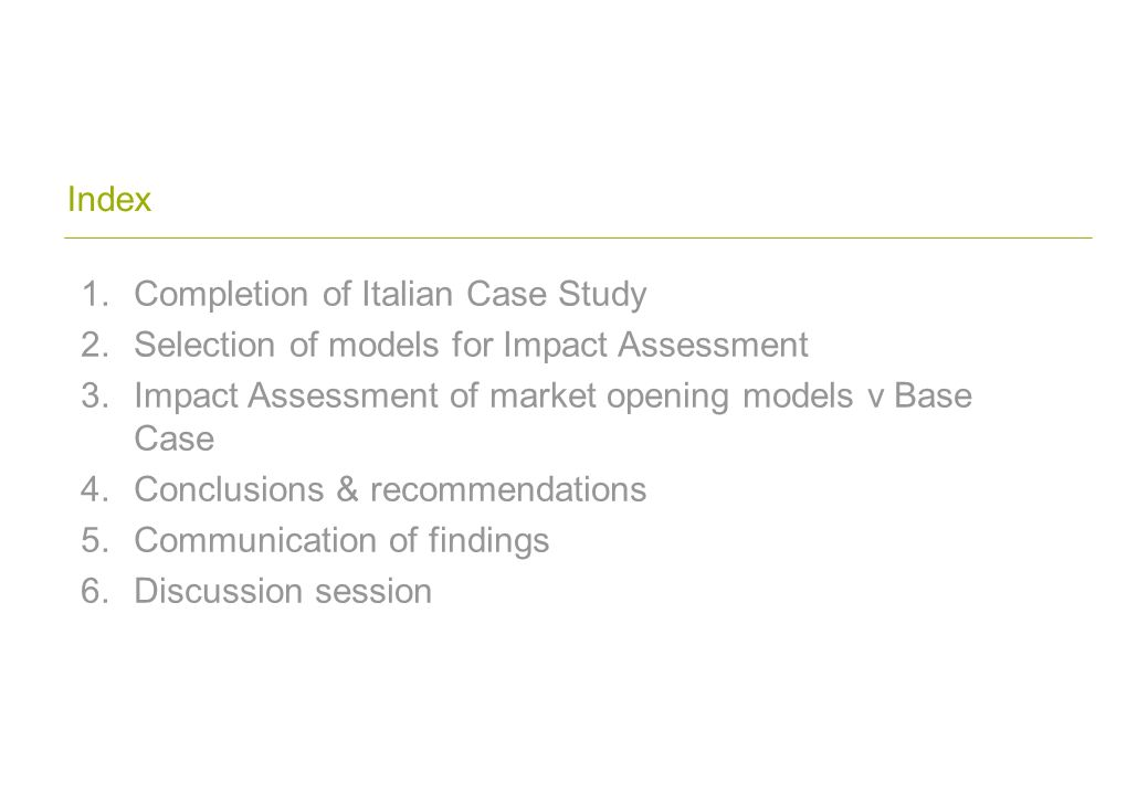 Index 1.Completion of Italian Case Study 2.Selection of models for Impact Assessment 3.Impact Assessment of market opening models v Base Case 4.Conclusions & recommendations 5.Communication of findings 6.Discussion session