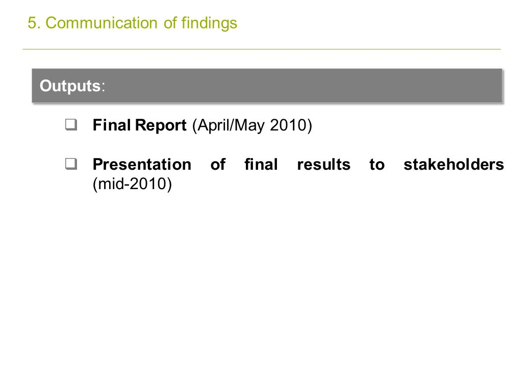 Outputs: Final Report (April/May 2010) Presentation of final results to stakeholders (mid-2010) 5.