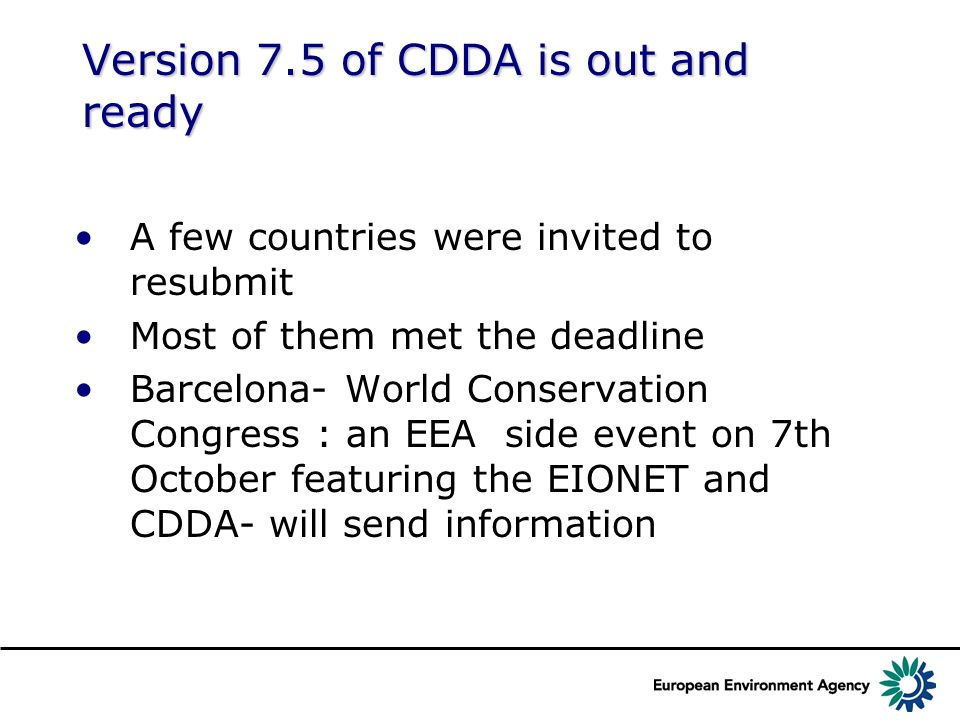 Version 7.5 of CDDA is out and ready A few countries were invited to resubmit Most of them met the deadline Barcelona- World Conservation Congress : an EEA side event on 7th October featuring the EIONET and CDDA- will send information
