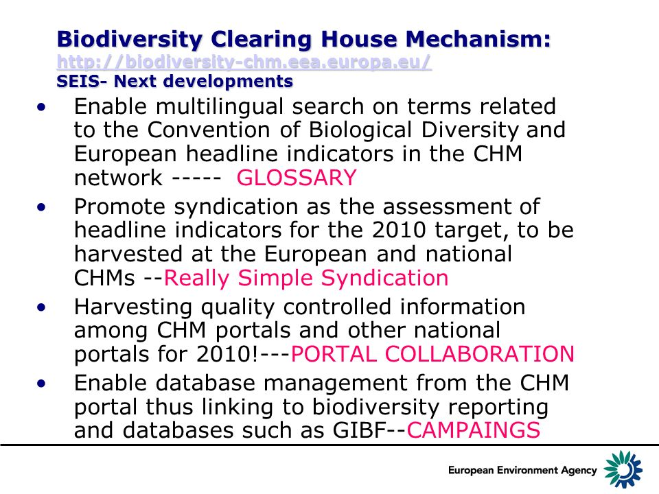 Biodiversity Clearing House Mechanism: http://biodiversity-chm.eea.europa.eu/ SEIS- Next developments http://biodiversity-chm.eea.europa.eu/ Enable multilingual search on terms related to the Convention of Biological Diversity and European headline indicators in the CHM network ----- GLOSSARY Promote syndication as the assessment of headline indicators for the 2010 target, to be harvested at the European and national CHMs --Really Simple Syndication Harvesting quality controlled information among CHM portals and other national portals for 2010!---PORTAL COLLABORATION Enable database management from the CHM portal thus linking to biodiversity reporting and databases such as GIBF--CAMPAINGS