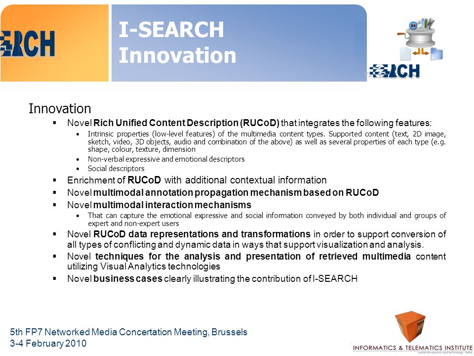 5th FP7 Networked Media Concertation Meeting, Brussels 3-4 February 2010 I-SEARCH Innovation Innovation Novel Rich Unified Content Description (RUCoD) that integrates the following features: Intrinsic properties (low-level features) of the multimedia content types.