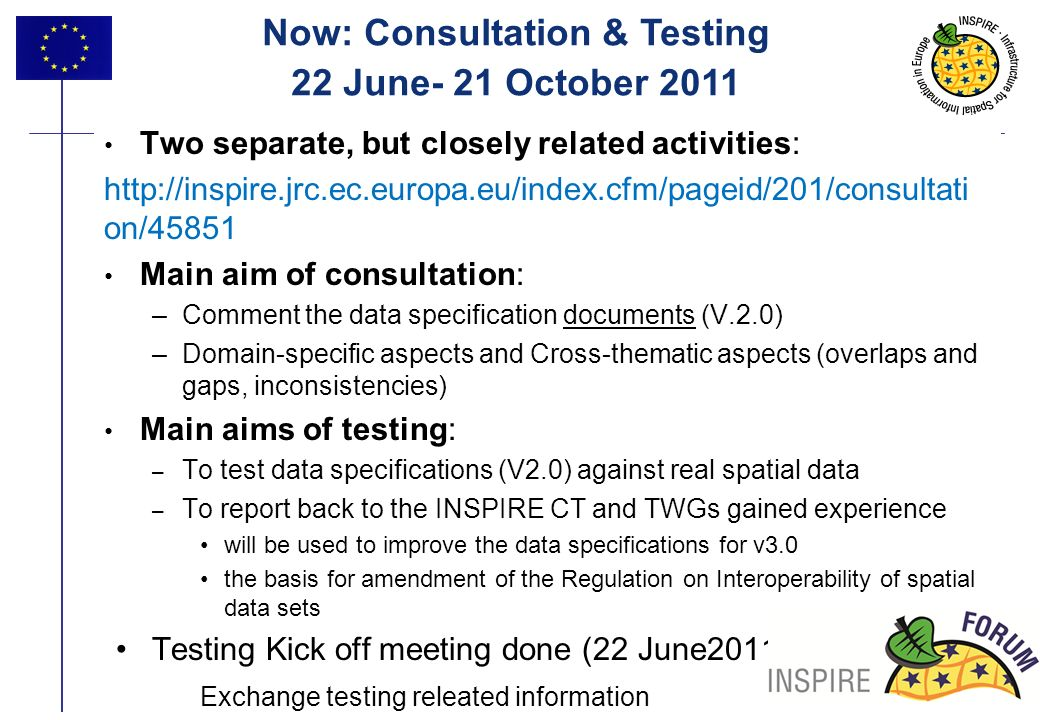 13 Two separate, but closely related activities: http://inspire.jrc.ec.europa.eu/index.cfm/pageid/201/consultati on/45851 Main aim of consultation: –Comment the data specification documents (V.2.0) –Domain-specific aspects and Cross-thematic aspects (overlaps and gaps, inconsistencies) Main aims of testing: – To test data specifications (V2.0) against real spatial data – To report back to the INSPIRE CT and TWGs gained experience will be used to improve the data specifications for v3.0 the basis for amendment of the Regulation on Interoperability of spatial data sets Testing Kick off meeting done (22 June2011 Exchange testing releated information Now: Consultation & Testing 22 June- 21 October 2011