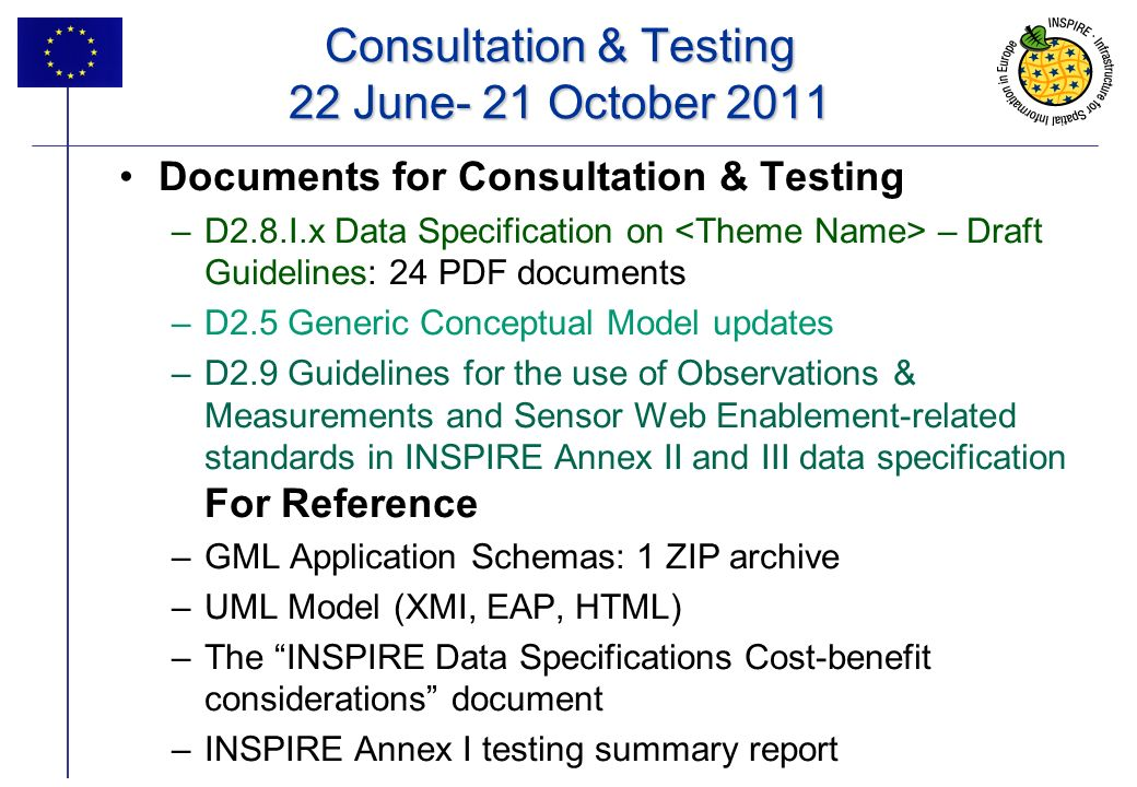 14 Consultation & Testing 22 June- 21 October 2011 Documents for Consultation & Testing –D2.8.I.x Data Specification on – Draft Guidelines: 24 PDF documents –D2.5 Generic Conceptual Model updates –D2.9 Guidelines for the use of Observations & Measurements and Sensor Web Enablement-related standards in INSPIRE Annex II and III data specification For Reference –GML Application Schemas: 1 ZIP archive –UML Model (XMI, EAP, HTML) –The INSPIRE Data Specifications Cost-benefit considerations document –INSPIRE Annex I testing summary report