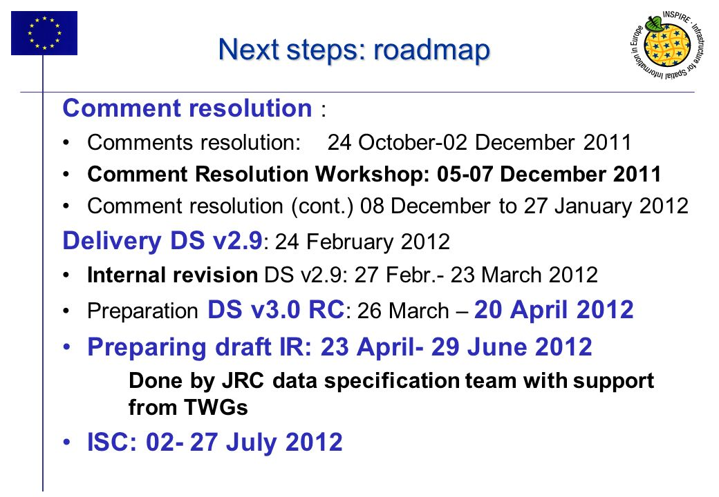 17 Next steps: roadmap Comment resolution : Comments resolution: 24 October-02 December 2011 Comment Resolution Workshop: 05-07 December 2011 Comment resolution (cont.) 08 December to 27 January 2012 Delivery DS v2.9 : 24 February 2012 Internal revision DS v2.9: 27 Febr.- 23 March 2012 Preparation DS v3.0 RC : 26 March – 20 April 2012 Preparing draft IR: 23 April- 29 June 2012 Done by JRC data specification team with support from TWGs ISC: 02- 27 July 2012