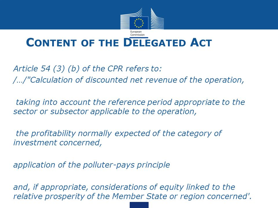 C ONTENT OF THE D ELEGATED A CT Article 54 (3) (b) of the CPR refers to: /…/ Calculation of discounted net revenue of the operation, taking into account the reference period appropriate to the sector or subsector applicable to the operation, the profitability normally expected of the category of investment concerned, application of the polluter-pays principle and, if appropriate, considerations of equity linked to the relative prosperity of the Member State or region concerned .