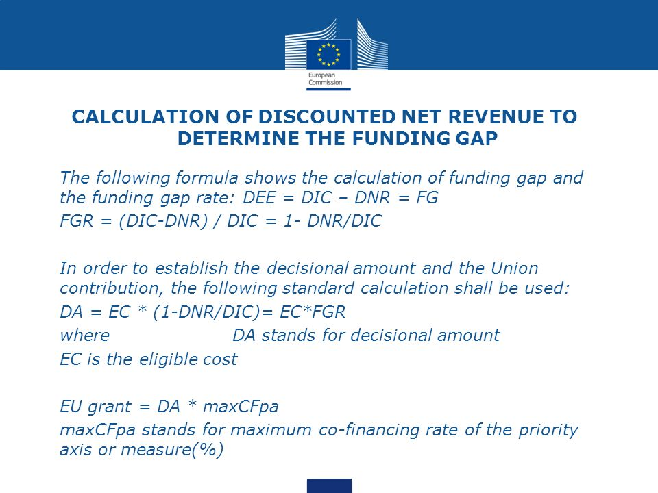 CALCULATION OF DISCOUNTED NET REVENUE TO DETERMINE THE FUNDING GAP The following formula shows the calculation of funding gap and the funding gap rate: DEE = DIC – DNR = FG FGR = (DIC-DNR) / DIC = 1- DNR/DIC In order to establish the decisional amount and the Union contribution, the following standard calculation shall be used: DA = EC * (1-DNR/DIC)= EC*FGR whereDA stands for decisional amount EC is the eligible cost EU grant = DA * maxCFpa maxCFpa stands for maximum co-financing rate of the priority axis or measure(%)