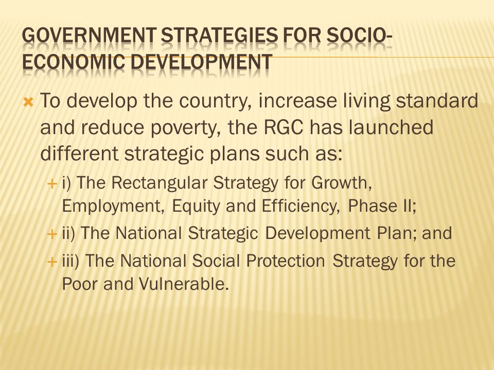 To develop the country, increase living standard and reduce poverty, the RGC has launched different strategic plans such as: i) The Rectangular Strate