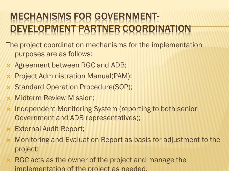 The project coordination mechanisms for the implementation purposes are as follows: Agreement between RGC and ADB; Project Administration Manual(PAM);