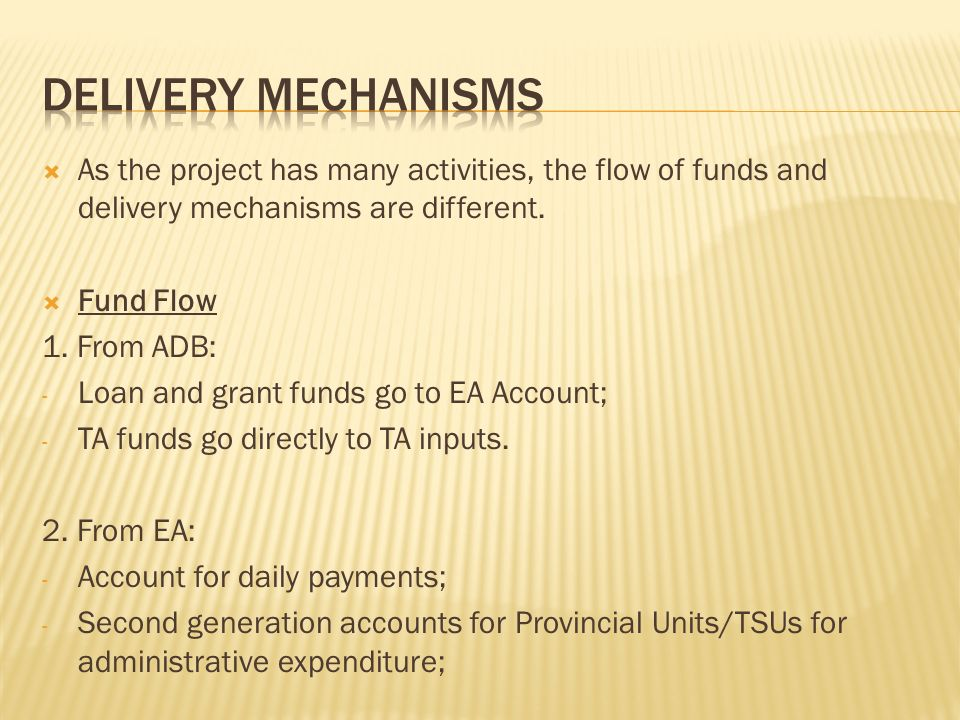 As the project has many activities, the flow of funds and delivery mechanisms are different. Fund Flow 1. From ADB: - Loan and grant funds go to EA Ac
