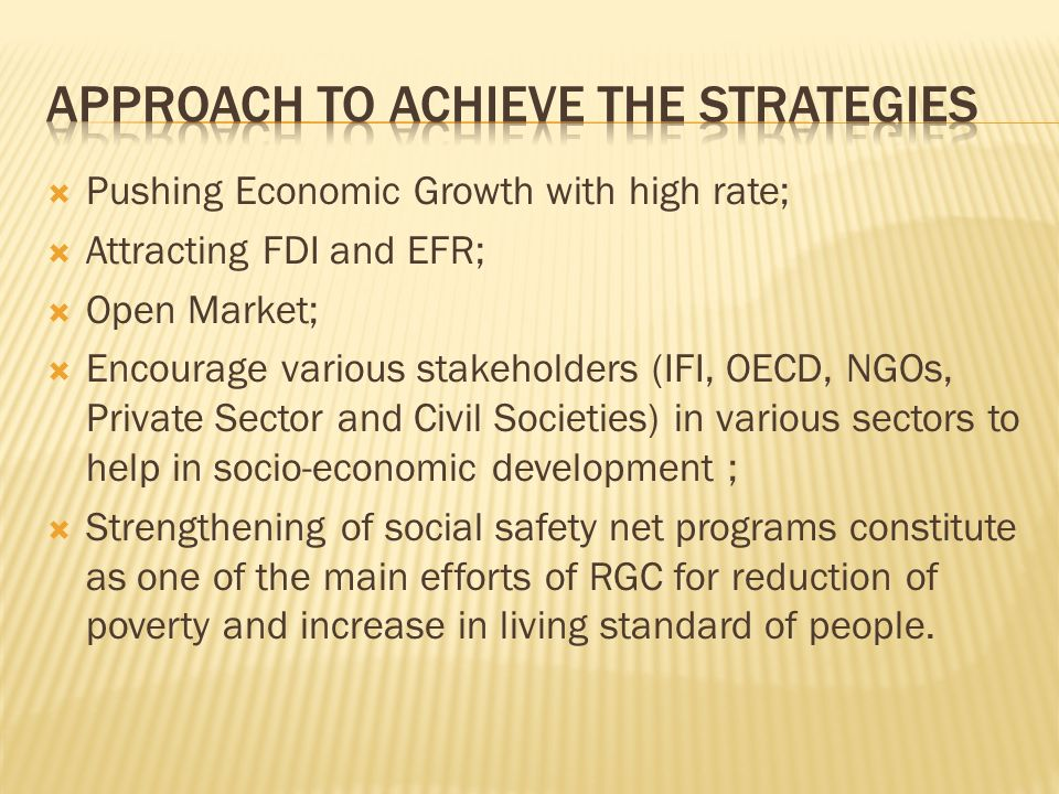 Pushing Economic Growth with high rate; Attracting FDI and EFR; Open Market; Encourage various stakeholders (IFI, OECD, NGOs, Private Sector and Civil Societies) in various sectors to help in socio-economic development ; Strengthening of social safety net programs constitute as one of the main efforts of RGC for reduction of poverty and increase in living standard of people.