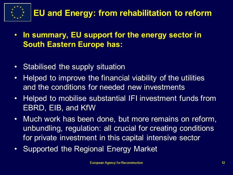 European Agency for Reconstruction12 EU and Energy: from rehabilitation to reform In summary, EU support for the energy sector in South Eastern Europe has: Stabilised the supply situation Helped to improve the financial viability of the utilities and the conditions for needed new investments Helped to mobilise substantial IFI investment funds from EBRD, EIB, and KfW Much work has been done, but more remains on reform, unbundling, regulation: all crucial for creating conditions for private investment in this capital intensive sector Supported the Regional Energy Market