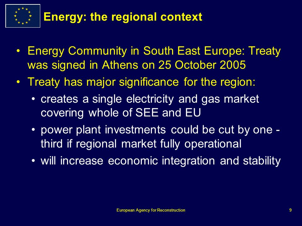 European Agency for Reconstruction9 Energy: the regional context Energy Community in South East Europe: Treaty was signed in Athens on 25 October 2005 Treaty has major significance for the region: creates a single electricity and gas market covering whole of SEE and EU power plant investments could be cut by one - third if regional market fully operational will increase economic integration and stability