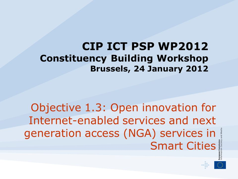 CIP ICT PSP WP2012 Constituency Building Workshop Brussels, 24 January 2012 Objective 1.3: Open innovation for Internet-enabled services and next generation access (NGA) services in Smart Cities