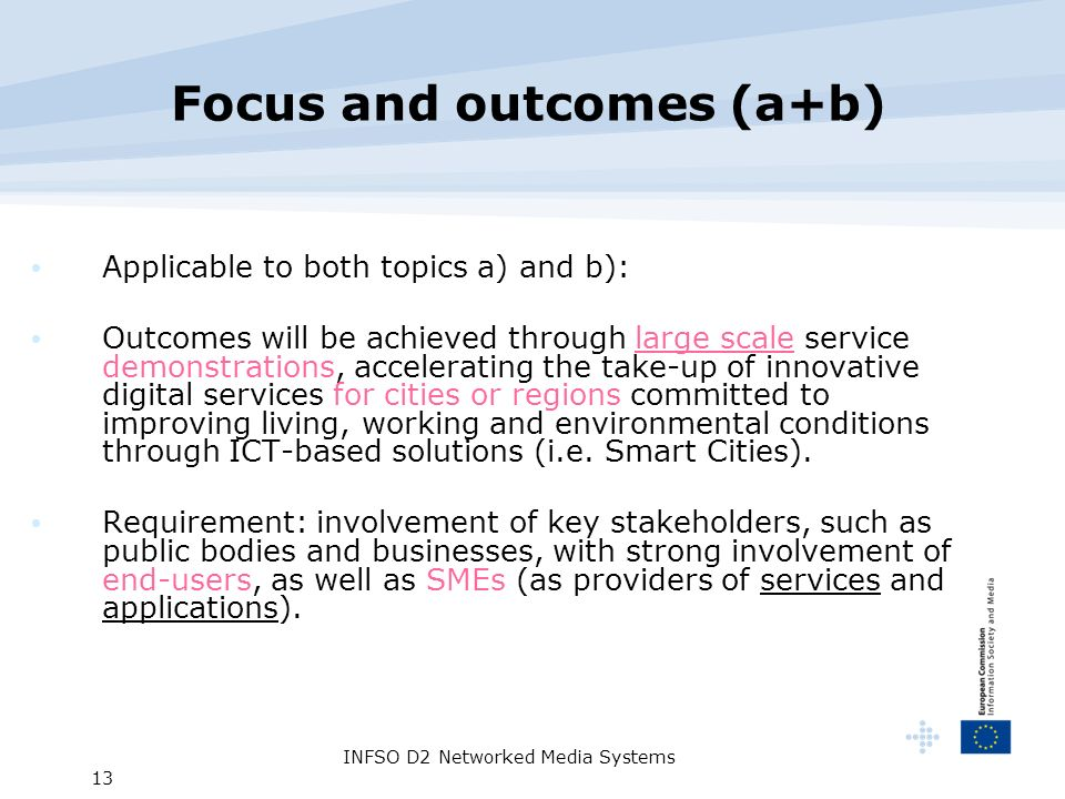 INFSO D2 Networked Media Systems 13 Focus and outcomes (a+b) Applicable to both topics a) and b): Outcomes will be achieved through large scale service demonstrations, accelerating the take-up of innovative digital services for cities or regions committed to improving living, working and environmental conditions through ICT-based solutions (i.e.