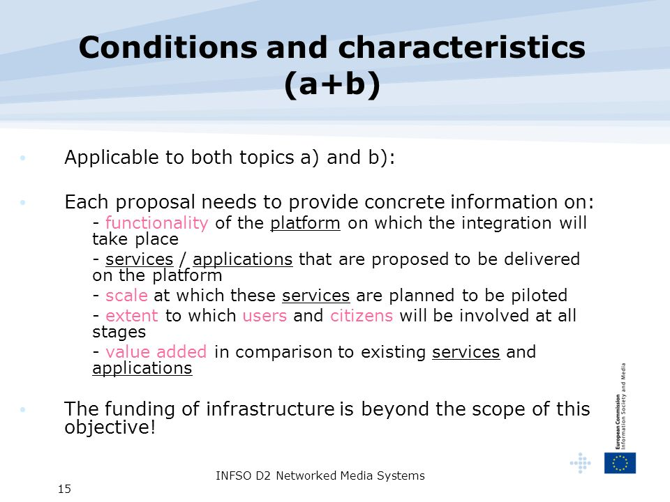 INFSO D2 Networked Media Systems 15 Conditions and characteristics (a+b) Applicable to both topics a) and b): Each proposal needs to provide concrete information on: - functionality of the platform on which the integration will take place - services / applications that are proposed to be delivered on the platform - scale at which these services are planned to be piloted - extent to which users and citizens will be involved at all stages - value added in comparison to existing services and applications The funding of infrastructure is beyond the scope of this objective!