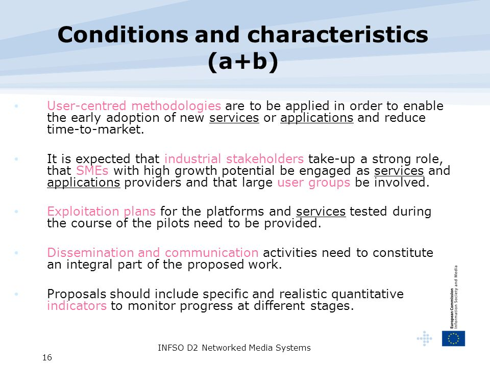 INFSO D2 Networked Media Systems 16 Conditions and characteristics (a+b) User-centred methodologies are to be applied in order to enable the early adoption of new services or applications and reduce time-to-market.