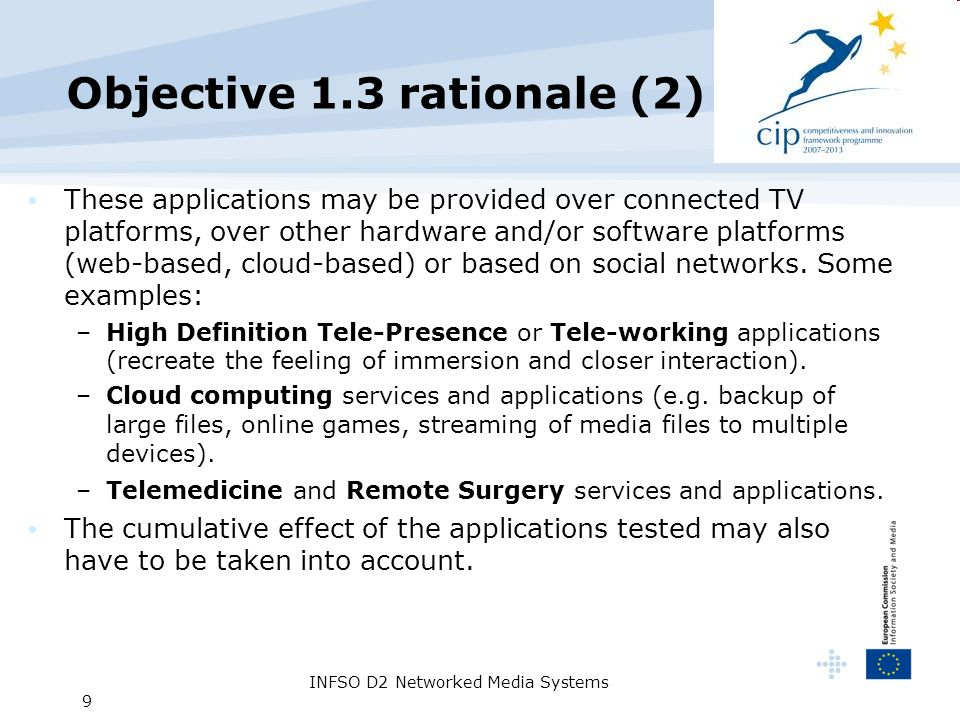 INFSO D2 Networked Media Systems 9 Objective 1.3 rationale (2) These applications may be provided over connected TV platforms, over other hardware and/or software platforms (web-based, cloud-based) or based on social networks.