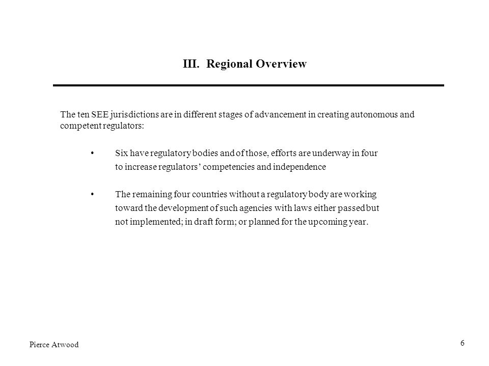 III. Regional Overview The ten SEE jurisdictions are in different stages of advancement in creating autonomous and competent regulators: Six have regu