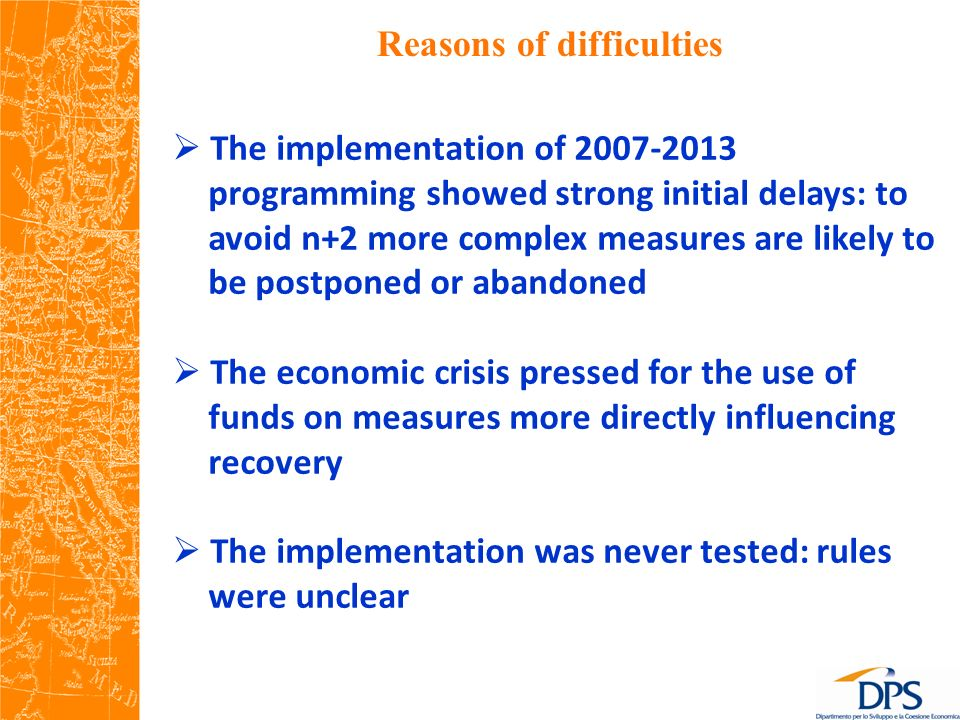 Reasons of difficulties The implementation of 2007-2013 programming showed strong initial delays: to avoid n+2 more complex measures are likely to be postponed or abandoned The economic crisis pressed for the use of funds on measures more directly influencing recovery The implementation was never tested: rules were unclear