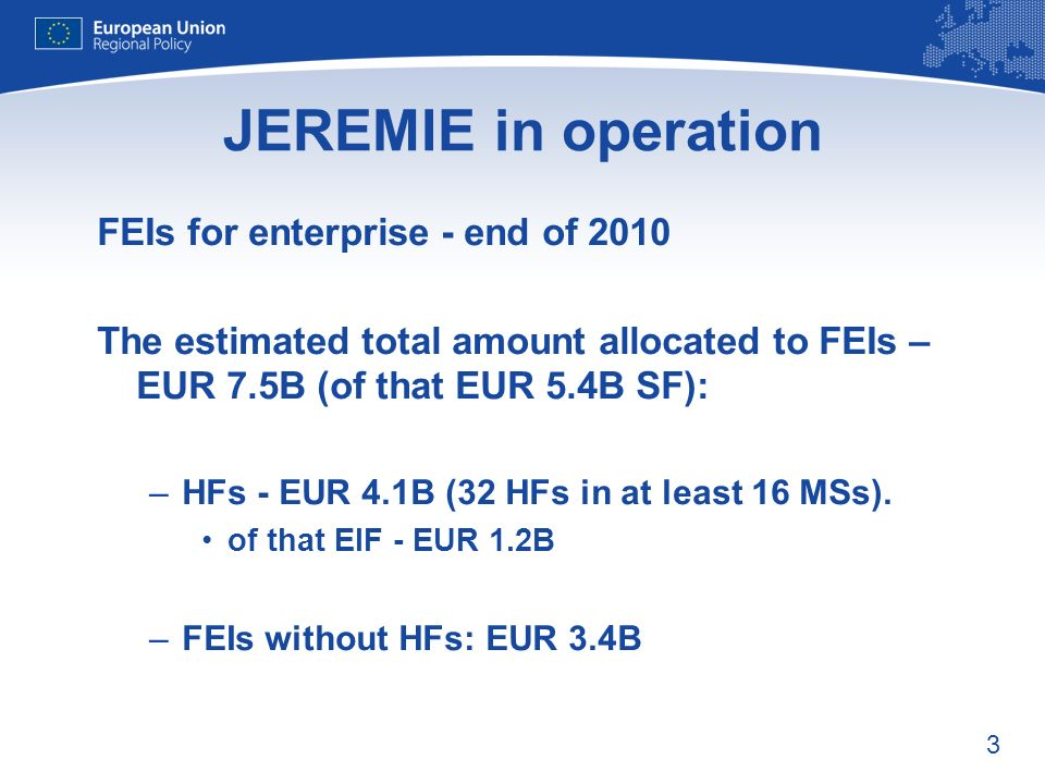 3 FEIs for enterprise - end of 2010 The estimated total amount allocated to FEIs – EUR 7.5B (of that EUR 5.4B SF): –HFs - EUR 4.1B (32 HFs in at least 16 MSs).
