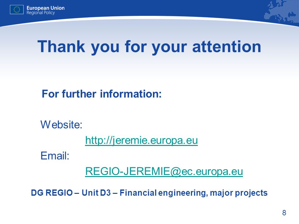 8 Thank you for your attention For further information: Website: http://jeremie.europa.eu Email: REGIO-JEREMIE@ec.europa.eu DG REGIO – Unit D3 – Financial engineering, major projects