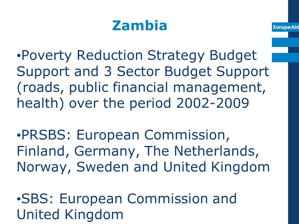 EuropeAid Zambia Poverty Reduction Strategy Budget Support and 3 Sector Budget Support (roads, public financial management, health) over the period 2002-2009 PRSBS: European Commission, Finland, Germany, The Netherlands, Norway, Sweden and United Kingdom SBS: European Commission and United Kingdom