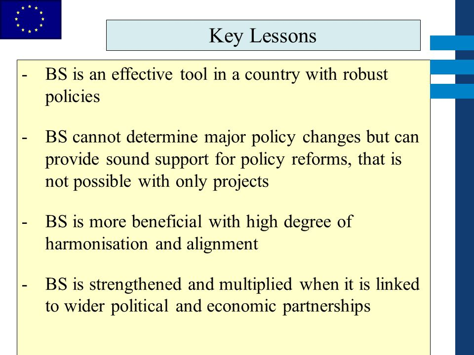 EuropeAid Key Lessons -BS is an effective tool in a country with robust policies -BS cannot determine major policy changes but can provide sound suppo