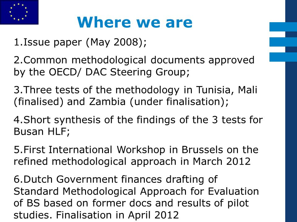 EuropeAid 1.Issue paper (May 2008); 2.Common methodological documents approved by the OECD/ DAC Steering Group; 3.Three tests of the methodology in Tunisia, Mali (finalised) and Zambia (under finalisation); 4.Short synthesis of the findings of the 3 tests for Busan HLF; 5.First International Workshop in Brussels on the refined methodological approach in March 2012 6.Dutch Government finances drafting of Standard Methodological Approach for Evaluation of BS based on former docs and results of pilot studies.