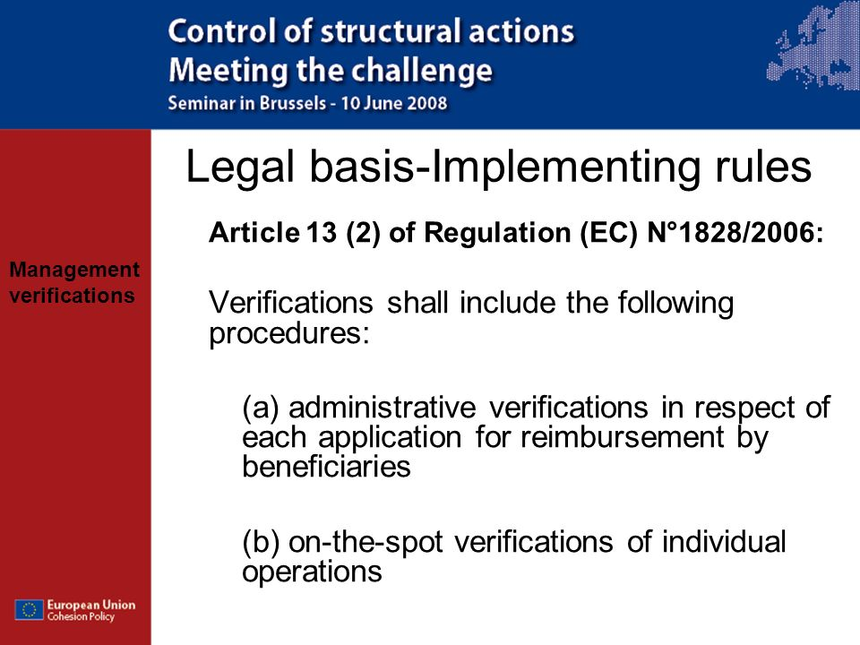 Management verifications Administrative verifications Aim to verify (inter alia): –Correctness of claim –No double funding –Eligibility period of expenditure declared –Compliance with grant decision / contract –Existence of adequate audit trail –Compliance with eligibility rules, publicity requirements, EC policies…