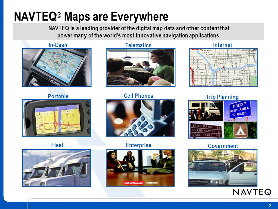 2 Trip Planning In-Dash Telematics Internet Fleet Cell Phones Portable Enterprise Government NAVTEQ is a leading provider of the digital map data and other content that power many of the worlds most innovative navigation applications NAVTEQ ® Maps are Everywhere